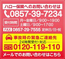 ハロー保険へのお問い合わせは、お電話0857-39-7234受付時間 月〜金曜日/9:00〜19:00 土曜日/9:00〜17:00(定休日/日・祝)FAX.0857-29-7555 事故時の緊急ご連絡は先24時間受付・対応、0120-119-110 メールでのお問い合わせはこちら
